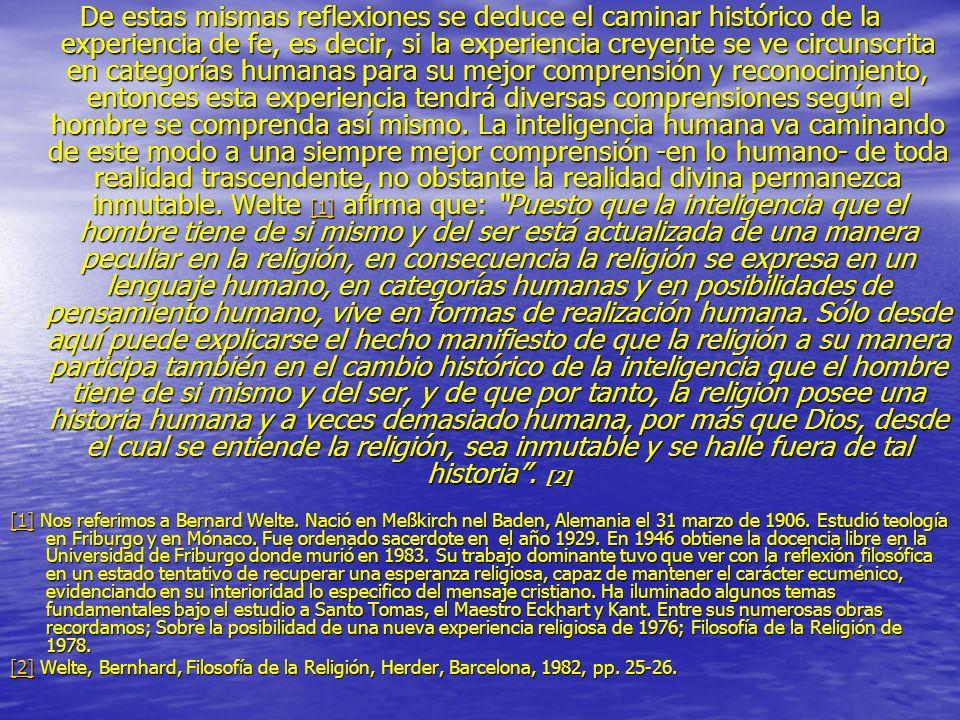 De estas mismas reflexiones se deduce el caminar histórico de la experiencia de fe, es decir, si la experiencia creyente se ve circunscrita en categorías humanas para su mejor comprensión y reconocimiento, entonces esta experiencia tendrá diversas comprensiones según el hombre se comprenda así mismo. La inteligencia humana va caminando de este modo a una siempre mejor comprensión -en lo humano- de toda realidad trascendente, no obstante la realidad divina permanezca inmutable. Welte [1] afirma que: Puesto que la inteligencia que el hombre tiene de si mismo y del ser está actualizada de una manera peculiar en la religión, en consecuencia la religión se expresa en un lenguaje humano, en categorías humanas y en posibilidades de pensamiento humano, vive en formas de realización humana. Sólo desde aquí puede explicarse el hecho manifiesto de que la religión a su manera participa también en el cambio histórico de la inteligencia que el hombre tiene de si mismo y del ser, y de que por tanto, la religión posee una historia humana y a veces demasiado humana, por más que Dios, desde el cual se entiende la religión, sea inmutable y se halle fuera de tal historia . [2]